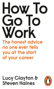 How to Go to Work: The Honest Advice No One Ever Tells You at the Start of Your