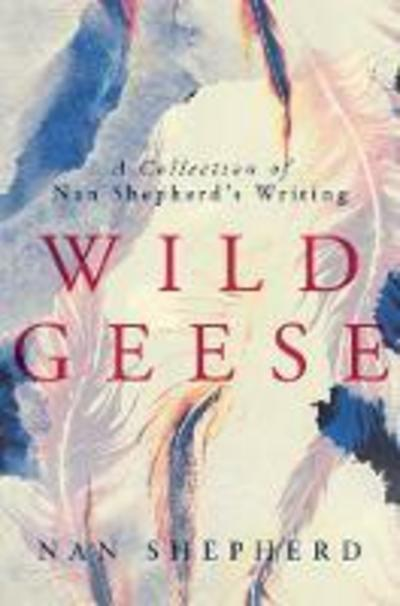 Wild Geese: A Collection of Nan Shepherd's Writings
