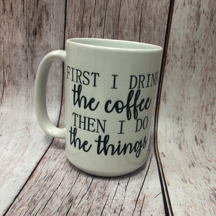 First I Drink the Coffee, Then I Do the Things 15 oz. Coffee Mug