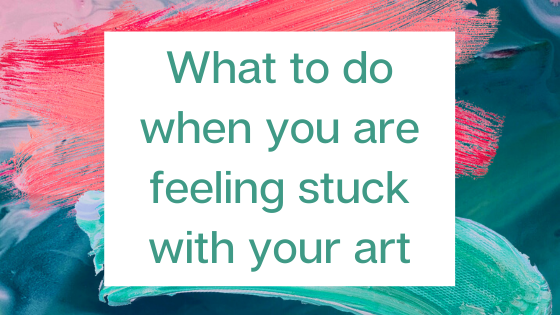 What to do when you are feeling stuck with your art.