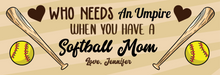 Load image into Gallery viewer, Who Needs An Umpire Softball Mom Sign