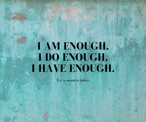 I am enough. I do enough. I have enough.