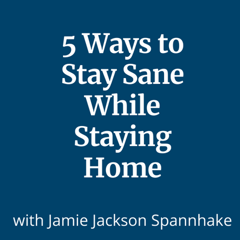 5 Ways to Stay Sane While Staying  Home