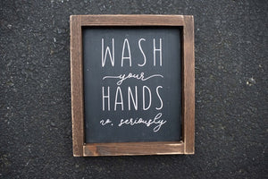 Wash your Hands no Seriously - Framed Wood Sign