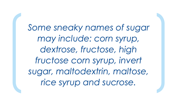 Some sneaky names of sugar may include: corn syrup, dextrose, fructose etc.