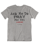 Womens t shirts Ask me to pray for you - oldprophet.com