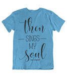 Womens t shirts Then sings my soul - oldprophet.com