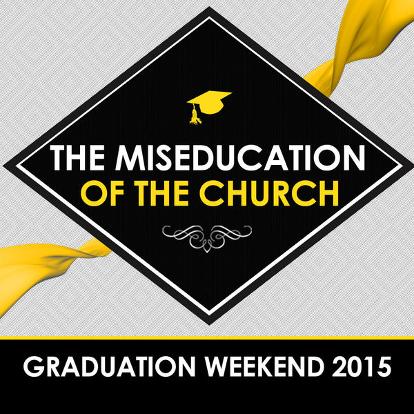 The Miseducation of the Church - Graduation Weekend 2015 ...