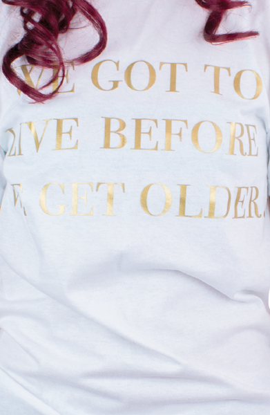 WE GOT TO LIVE BEFORE WE GET OLDER