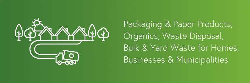 Our services include packaging & paper products, organics, waste disposal, bulk & yard waste for homes, businesses and municipalities