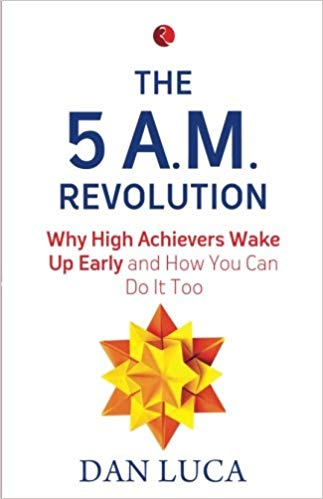 The 5 A.M. Revolution: Why High Achievers Wake Up Early and How You Can Do It, Too by Dan Luca