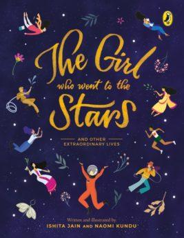The Girl Who Went to the Stars and Other Extraordinary Lives by Ishita Jain & Naomi Kundu