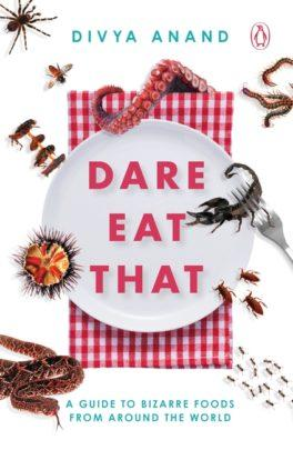 Dare Eat That: A Guide to Bizarre Foods from Around the World by Divya Anand