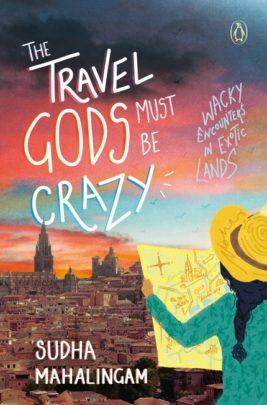 The Travel Gods Must Be Crazy: Wacky Encounters in Exotic Lands by Sudha Mahalingam