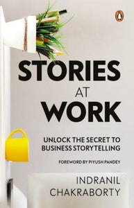 Stories At Work: Unlock the Secret to Business Storytelling by Indranil Chakraborty