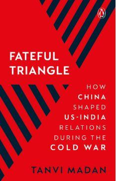 Fateful Triangle: How China Shaped US-India Relations During the Cold War by Tanvi Madan