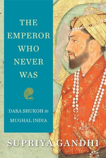 The Emperor Who Never Was : Dara Shukoh in Mughal India by Supriya Gandhi