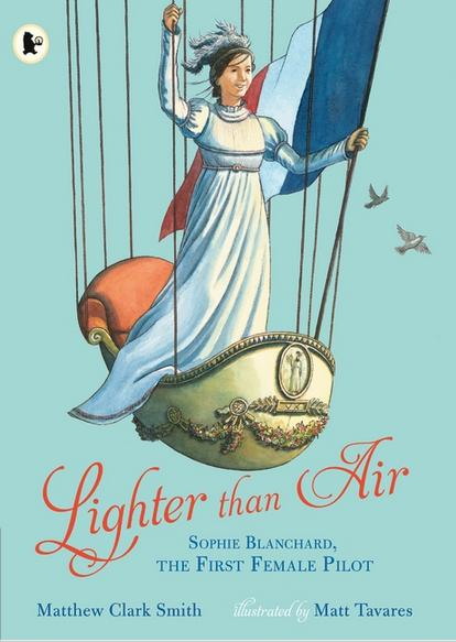 Lighter than Air: Sophie Blanchard, the First Female Pilot by Matthew Clark Smith