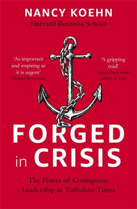 Forged in Crisis : The Power of Courageous Leadership in Turbulent Times by Nancy Koehn