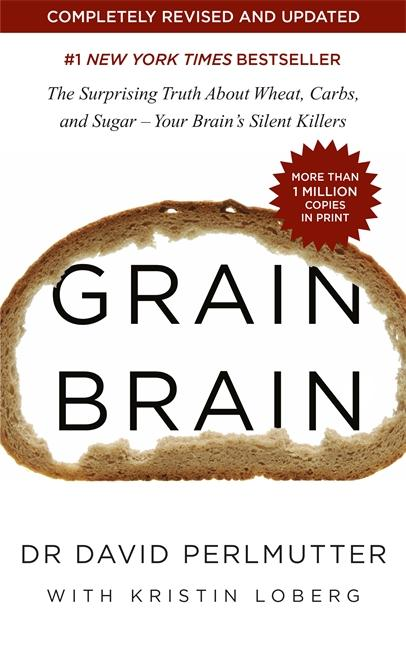 Grain Brain: The Surprising Truth about Wheat, Carbs, and Sugar - Your Brain's Silent Killers by David Perlmutter