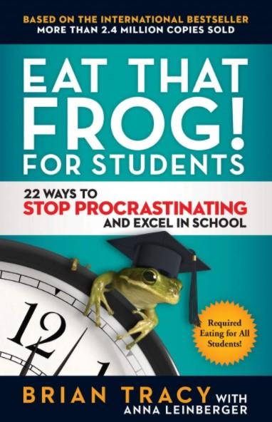 Eat That Frog! for Students : 22 Ways to Stop Procrastinating and Excel in School by Brian Tracy