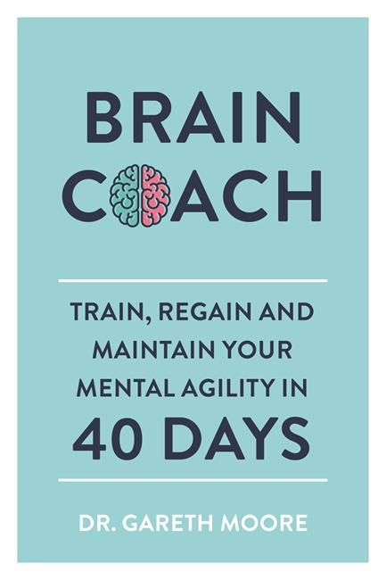 Brain Coach: Train, Regain and Maintain Your Mental Agility in 40 Days by Dr Gareth Moore