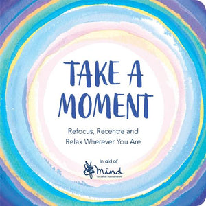 Take a Moment: Refocus, Recentre and Relax Wherever You Are by Mind