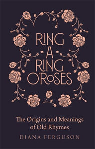 Ring-a-Ring o'Roses: Old Rhymes and Their True Meanings by Diana Craig