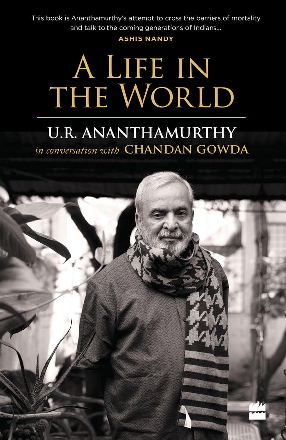 A Life in the World: U.R. Ananthamurthy in Conversation with Chandan Gowda by U.R. Ananthamurthy with Chandan Gowda