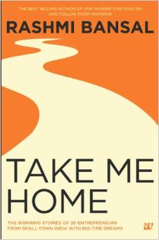 Take Me Home: The Inspiring Stories of 20 Entrepreneurs from Small Town India with Big-Time Dreams by Rashmi Bansal