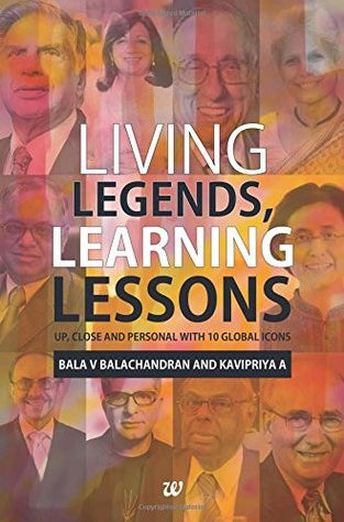 Living Legends, Learning Lessons: Up, Close and Personal With 10 Global Icons by Bala V. Balachandran & Kavipriya A