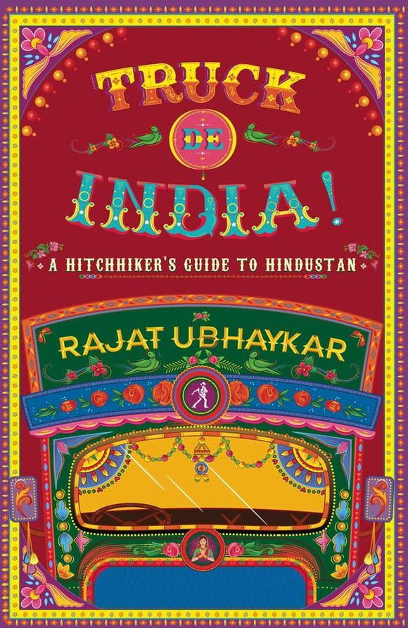 TRUCK DE INDIA! A Hitchhiker's guide to Hindustan by Rajat Ubhaykar