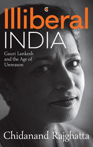 Illiberal India: Gauri Lankesh and the Age of Unreason by Chidanand Rajghatta