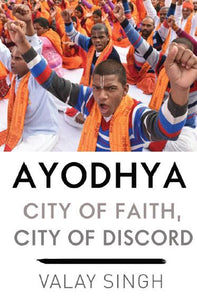 Ayodhya: City Of Faith, City Of Discord by Valay Singh