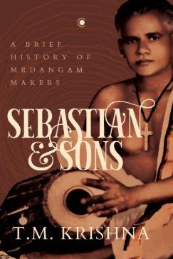 Sebastian and Sons: A Brief History of Mrdangam Makers by T.M. Krishna