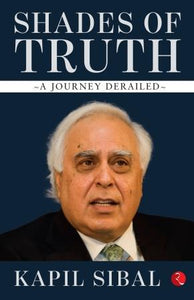 Shades of Truth: A Journey Derailed by Kapil Sibal