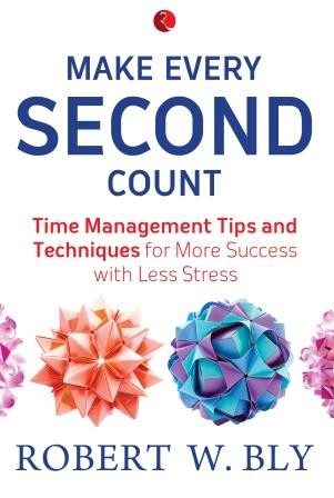 Make Every Second Count: Time Management Tips and Techniques for More Success with Less Stress by Robert W. Bly