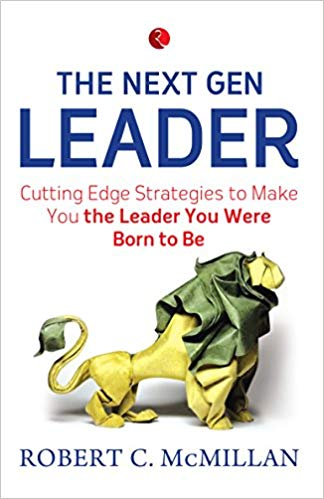 The Next Gen Leader: Cutting Edge Strategies to Make You the Leader You Were Born to Be by Robert C. McMillan