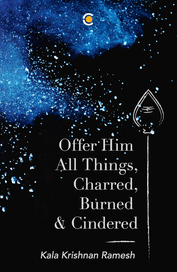 Offer Him All Things, Charred, Burned & Cindered by Kala Krishnan Ramesh