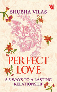 Perfect Love : 5.5 Ways to a Lasting Relationship by Shubha Vilas