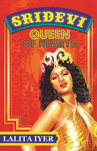 Queen of Hearts : The Life of Sridevi by Lalita Iyer