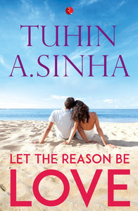 LET THE REASON BE LOVE by Tuhin A. Sinha