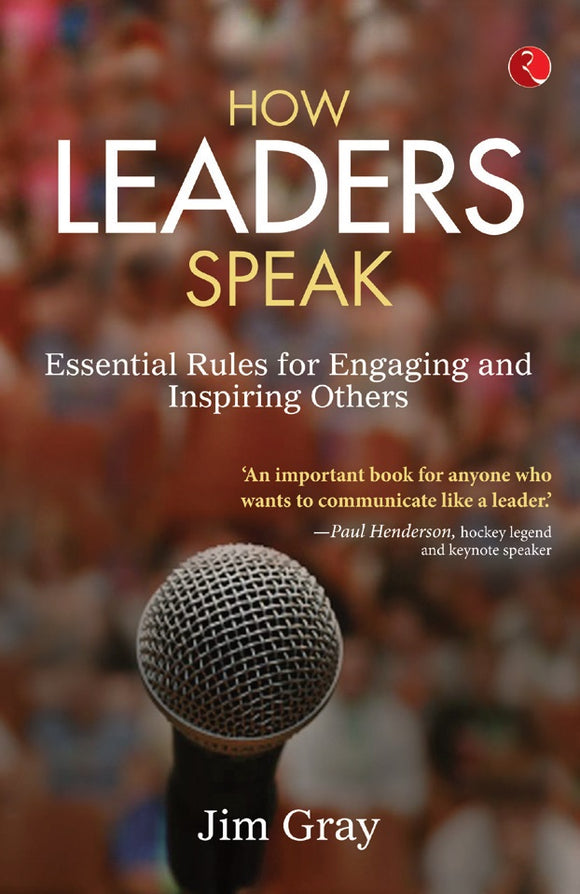 How Leaders Speak Essential Rules for Engaging and Inspiring Others by Jim Gray