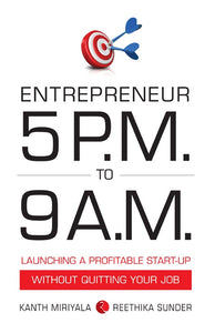 ENTREPRENEUR 5 P.M. TO 9 A.M.: LAUNCHING A PROFITABLE START-UP WITHOUT QUITTING YOUR JOB by Kanth Miriyala & Reethika Sunder