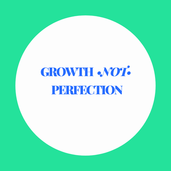 Growth not Perfection: Notes from a Recovering Perfectionist.