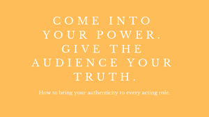 Come into your power. Give the audience your truth.