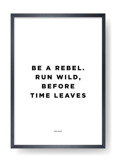 Be A Rebel. Run Wild, Before Time Leaves