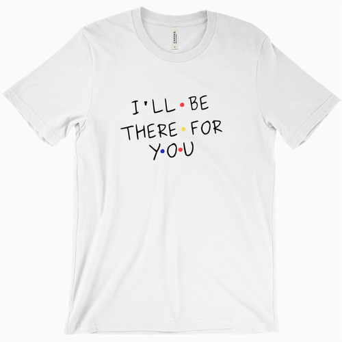 I'll Be There for You T-Shirt - Dearly Divorced