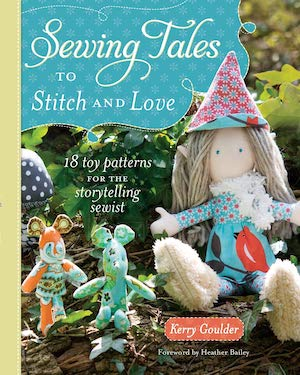 Sewing Tales to Stitch and Love: 18 Toy Patterns for the Storytelling Sewist