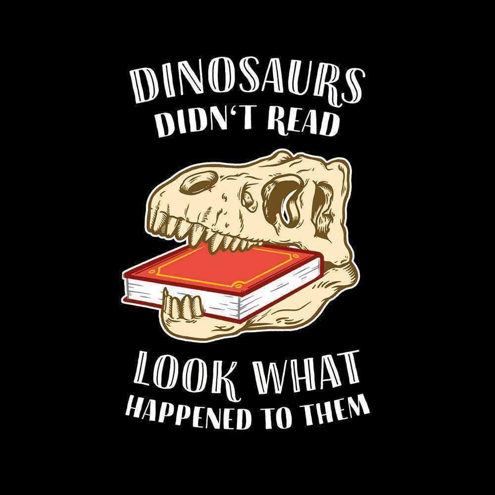 Dinosaurs Didn't Read - Look What Happened To Them